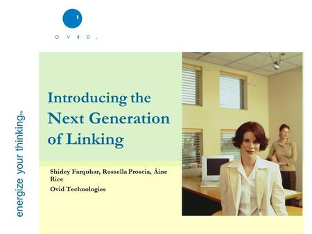Energize your thinking TM Introducing the Next Generation of Linking Shirley Farquhar, Rossella Proscia, Áine Rice Ovid Technologies.