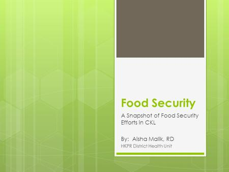 Food Security A Snapshot of Food Security Efforts in CKL By: Aisha Malik, RD HKPR District Health Unit.