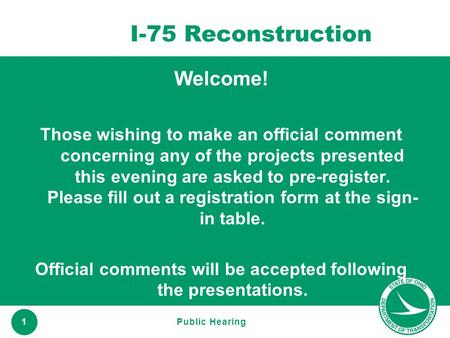 Www.transportation.ohio.gov 1 I-75 Reconstruction Welcome! Those wishing to make an official comment concerning any of the projects presented this evening.