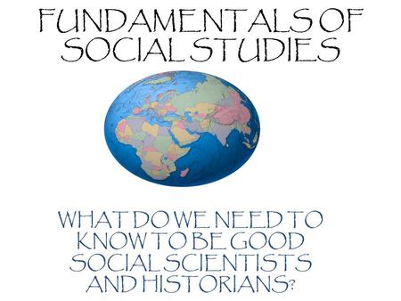 FUNDAMENTALS OF SOCIAL STUDIES WHAT DO WE NEED TO KNOW TO BE GOOD SOCIAL SCIENTISTS AND HISTORIANS?