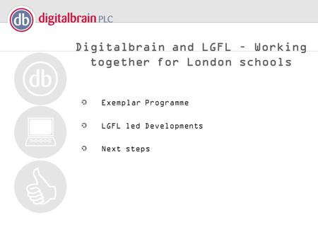 Digitalbrain and LGFL – Working together for London schools Exemplar Programme LGFL led Developments Next steps.