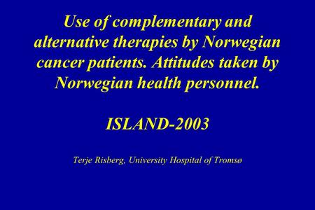 Use of complementary and alternative therapies by Norwegian cancer patients. Attitudes taken by Norwegian health personnel. ISLAND-2003 Terje Risberg,