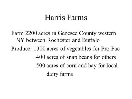 Harris Farms Farm 2200 acres in Genesee County western NY between Rochester and Buffalo Produce: 1300 acres of vegetables for Pro-Fac 400 acres of snap.