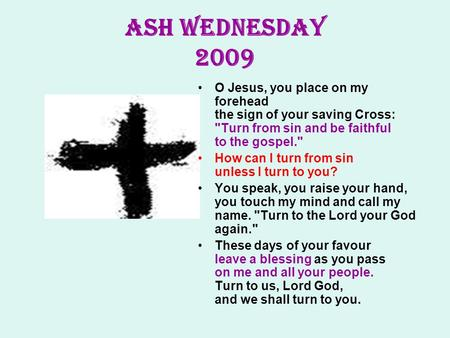 ASH WEDNESDAY 2009 O Jesus, you place on my forehead the sign of your saving Cross: Turn from sin and be faithful to the gospel. How can I turn from.