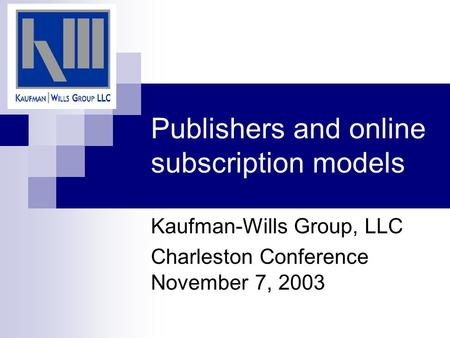 Publishers and online subscription models Kaufman-Wills Group, LLC Charleston Conference November 7, 2003.