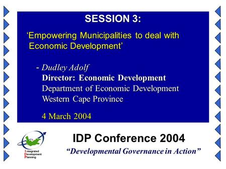 "IDP Conference 2004 ""Developmental Governance in Action"" SESSION 3: 'Empowering Municipalities to deal with Economic Development' 'Empowering Municipalities."