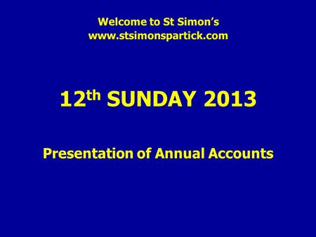 Welcome to St Simon's www.stsimonspartick.com 12 th SUNDAY 2013 Presentation of Annual Accounts.