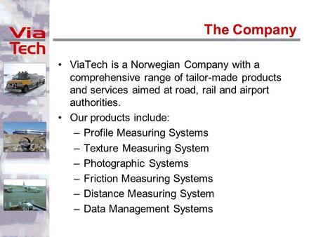 The Company ViaTech is a Norwegian Company with a comprehensive range of tailor-made products and services aimed at road, rail and airport authorities.