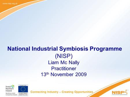 Connecting Industry – Creating Opportunities National Industrial Symbiosis Programme (NISP) Liam Mc Nally Practitioner 13 th November 2009.