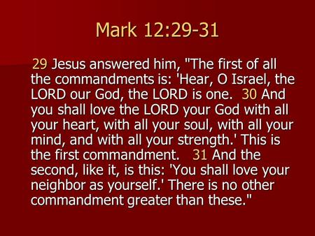 Mark 12:29-31 29 Jesus answered him, The first of all the commandments is: 'Hear, O Israel, the LORD our God, the LORD is one. 30 And you shall love.