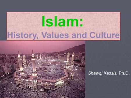 Islam: History, Values and Culture Shawqi Kassis, Ph.D.