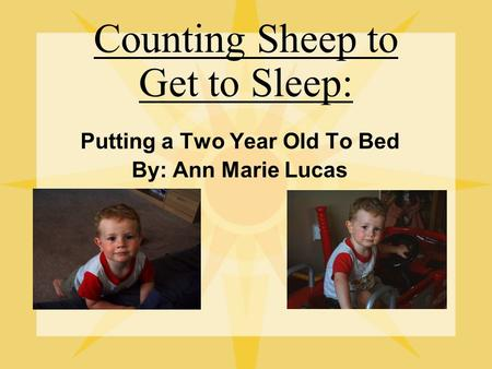 Counting Sheep to Get to Sleep: Putting a Two Year Old To Bed By: Ann Marie Lucas.