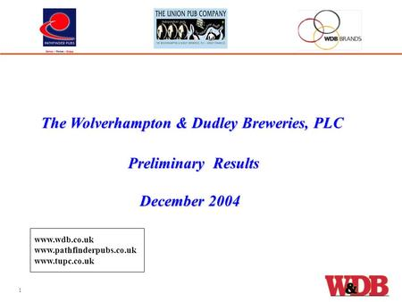 Preliminary Results December 2004 December 2004 The Wolverhampton & Dudley Breweries, PLC 1 www.wdb.co.uk www.pathfinderpubs.co.uk www.tupc.co.uk.