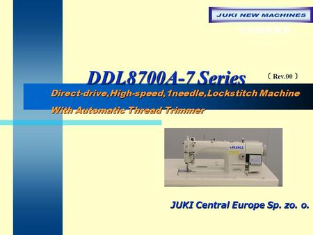 DDL8700A-7 Series DDL8700A-7 Series JUKI Central Europe Sp. zo. o. Direct-drive,High-speed,1needle,Lockstitch Machine With Automatic Thread Trimmer Direct-drive,High-speed,1needle,Lockstitch.