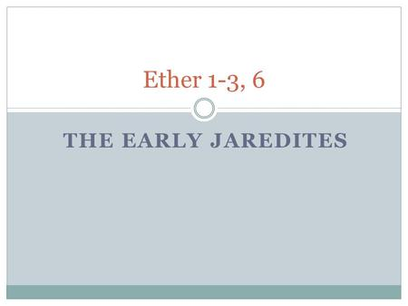 THE EARLY JAREDITES Ether 1-3, 6. A review of the origins of the book of Ether: The Jaredite record begins approximately 2200 BC and covers over 1,700.