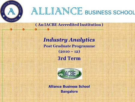 ( An IACBE Accredited Institution ) Industry Analytics Post Graduate Programme (2010 – 12) 3rd Term Alliance Business School Bangalore.