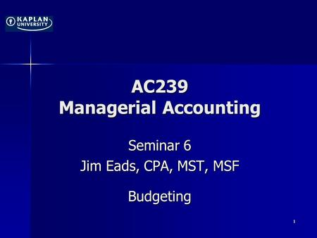 AC239 Managerial Accounting Seminar 6 Jim Eads, CPA, MST, MSF Budgeting 1.