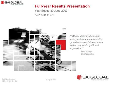 "1 SAI Global Limited ABN: 67 050 611 642 INFORM. INSPIRE. IMPROVE 9 August 2007 ""SAI has delivered another solid performance and built a global business."