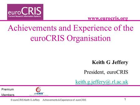 © euroCRIS/Keith G Jeffery 1 Achievements & Experience of euroCRIS Achievements and Experience of the euroCRIS Organisation Keith G Jeffery President,