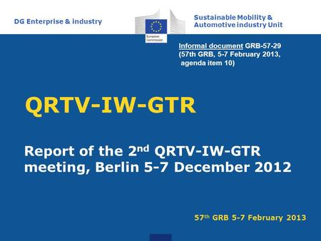 QRTV-IW-GTR Report of the 2 nd QRTV-IW-GTR meeting, Berlin 5-7 December 2012 Sustainable Mobility & Automotive industry Unit DG Enterprise & industry 57.