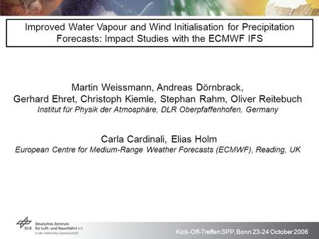 Kick-Off-Treffen SPP, Bonn 23-24 October 2006 Improved Water Vapour and Wind Initialisation for Precipitation Forecasts: Impact Studies with the ECMWF.