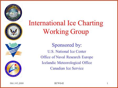 Oct. 3-5, 2000IICWG-II1 International Ice Charting Working Group Sponsored by: U.S. National Ice Center Office of Naval Research Europe Icelandic Meteorological.
