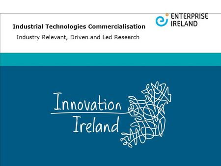 Industrial Technologies Commercialisation Industry Relevant, Driven and Led Research.
