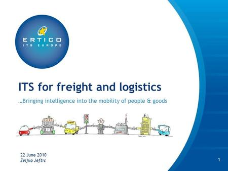 ITS for freight and logistics …Bringing intelligence into the mobility of people & goods 22 June 2010 1 Zeljko Jeftic.