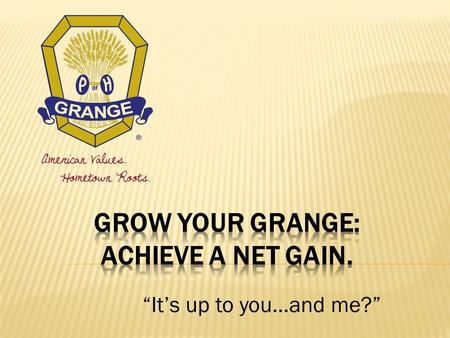 """It's up to you…and me?"".  Who's job is Grange Growth?  Is it the Master's/President's job?  Is it the Membership Chair's job?  Is it everyone's job?"