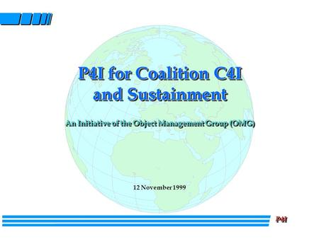 P4IP4I P4I for Coalition C4I and Sustainment An Initiative of the Object Management Group (OMG) 12 November 1999.