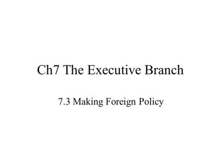 Ch7 The Executive Branch 7.3 Making Foreign Policy.