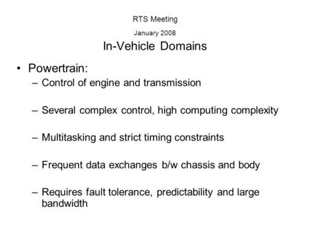RTS Meeting January 2008 In-Vehicle Domains Powertrain: –Control of engine and transmission –Several complex control, high computing complexity –Multitasking.