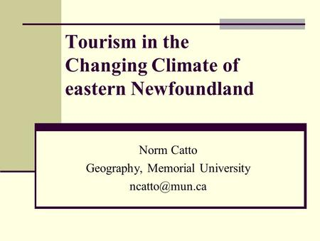 Tourism in the Changing Climate of eastern Newfoundland Norm Catto Geography, Memorial University
