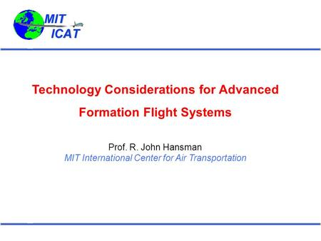 Technology Considerations for Advanced Formation Flight Systems Prof. R. John Hansman MIT International Center for Air Transportation.