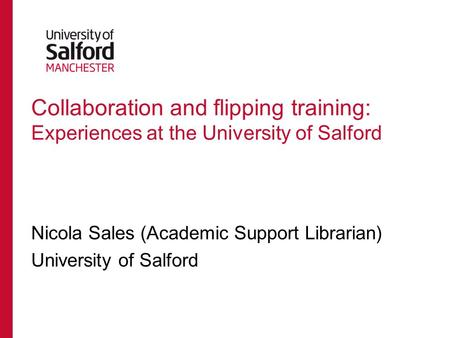 Collaboration and flipping training: Experiences at the University of Salford Nicola Sales (Academic Support Librarian) University of Salford.
