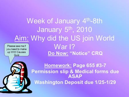 "Week of January 4 th -8th January 5 th, 2010 Aim: Why did the US join World War I? Do Now: ""Notice"" CRQ Homework: Page 655 #3-7 Permission slip & Medical."