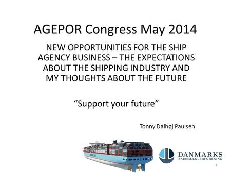 AGEPOR Congress May 2014 NEW OPPORTUNITIES FOR THE SHIP AGENCY BUSINESS – THE EXPECTATIONS ABOUT THE SHIPPING INDUSTRY AND MY THOUGHTS ABOUT THE FUTURE.