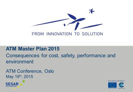 ATM Conference, Oslo May 19 th, 2015 ATM Master Plan 2015 Consequences for cost, safety, performance and environment.