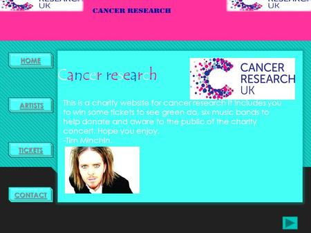HOME TICKETS ARTISTS CONTACT Cancer researchCancer research This is a charity website for cancer research it includes you to win some tickets to see green.