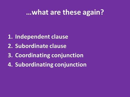 …what are these again? 1.Independent clause 2.Subordinate clause 3.Coordinating conjunction 4.Subordinating conjunction.