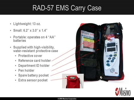 "© 2008 Masimo Corporation RAD-57 EMS Carry Case Lightweight: 13 oz. Small: 6.2"" x 3.0"" x 1.4"" Portable: operates on 4 ""AA"" batteries Supplied with high-visibility,"
