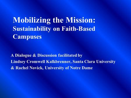 Mobilizing the Mission: Sustainability on Faith-Based Campuses A Dialogue & Discussion facilitated by Lindsey Cromwell Kalkbrenner, Santa Clara University.