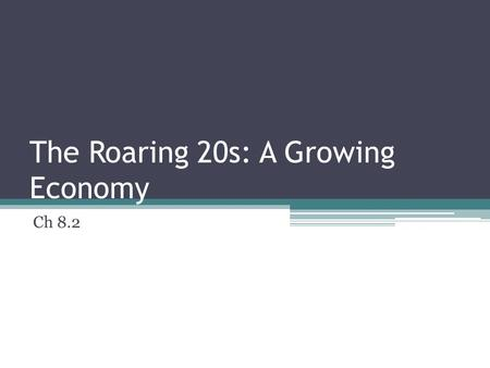 The Roaring 20s: A Growing Economy Ch 8.2. Monday, March 26, 2012 Daily Goal: Understand what factors fueled the growing economy in the 1920s.