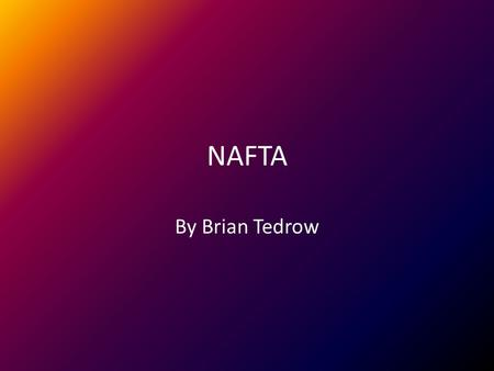 NAFTA By Brian Tedrow. What It Was About NAFTA means North American Free Trade Agreement. Implementation started on January 1 st, 1994. It removed most.