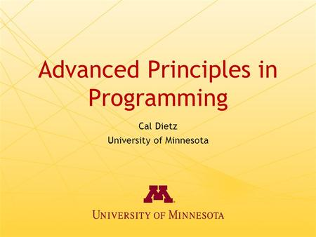 Advanced Principles in Programming Cal Dietz University of Minnesota.
