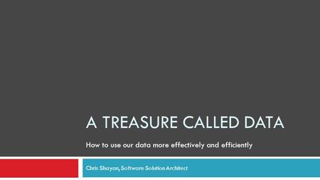 A TREASURE CALLED DATA Chris Shayan, Software Solution Architect How to use our data more effectively and efficiently.