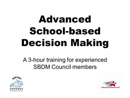 Advanced School-based Decision Making A 3-hour training for experienced SBDM Council members.