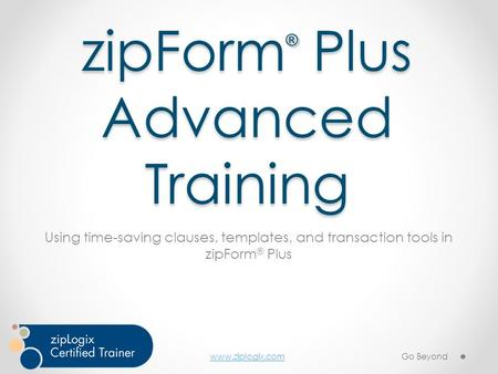 Www.ziplogix.com zipForm ® Plus Advanced Training Using time-saving clauses, templates, and transaction tools in zipForm ® Plus Go Beyond.