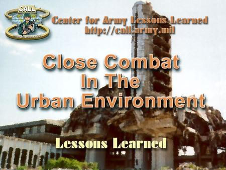 "Agenda The Center for Army Lessons Learned Overview Focused Rotation ""a Vehicle for Change"" Urban Combat Operations, CALL Newsletter No. 99-16 Lessons."