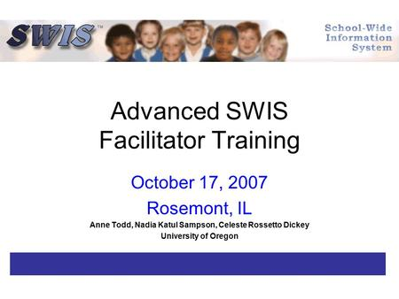 Advanced SWIS Facilitator Training October 17, 2007 Rosemont, IL Anne Todd, Nadia Katul Sampson, Celeste Rossetto Dickey University of Oregon.